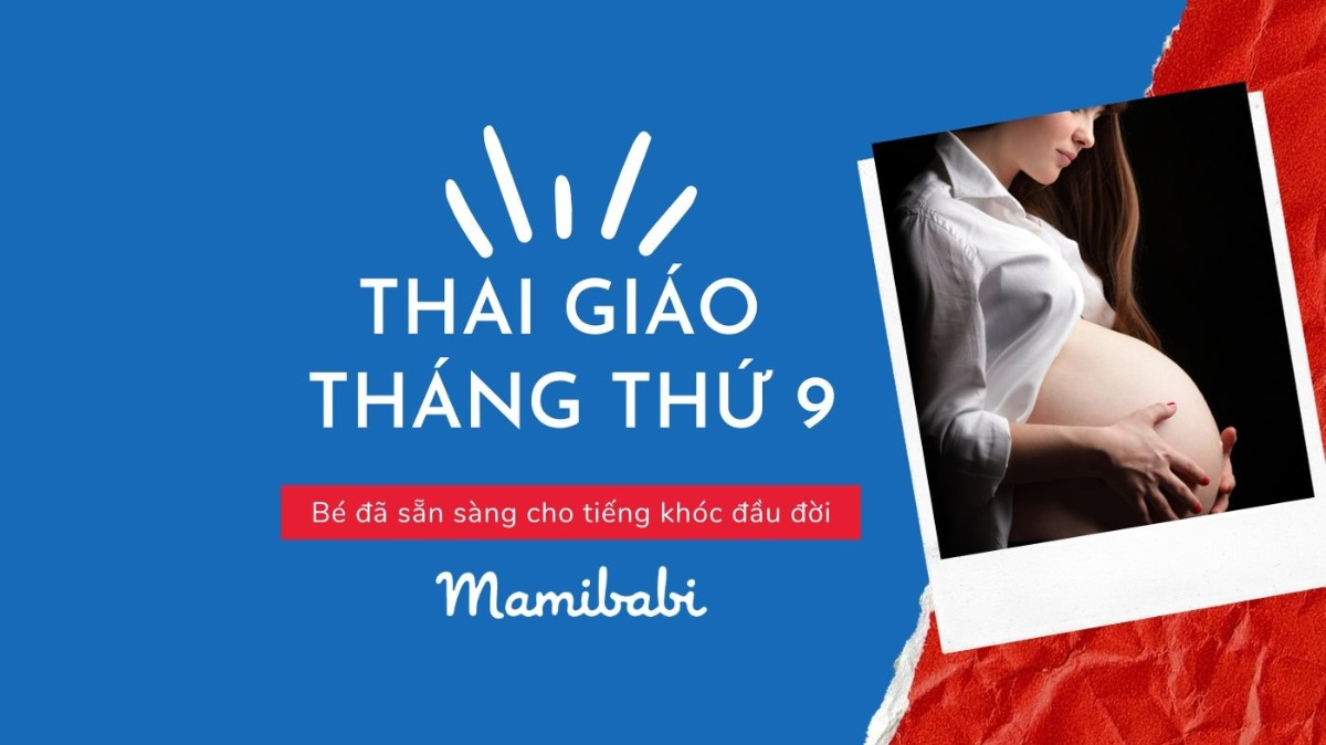 Thai giáo tháng thứ 9: Bé đã sẵn sàng cho tiếng khóc đầu đời
