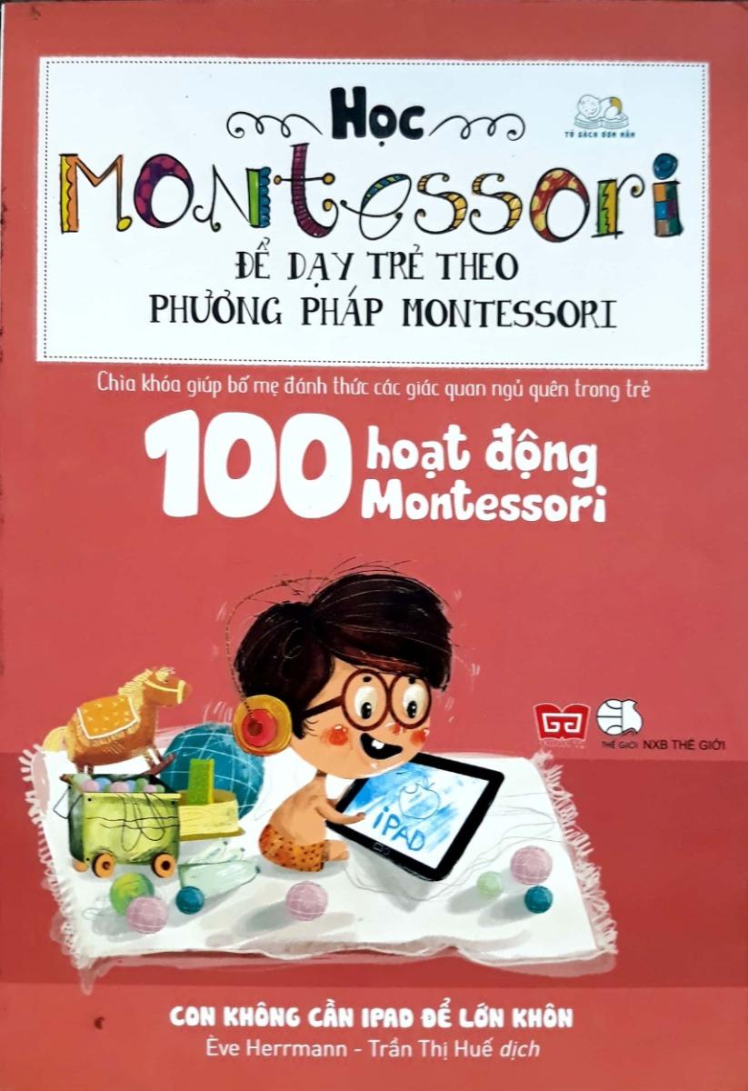 Học Montessori để dạy trẻ theo phương pháp Montessori - 100 hoạt động Montessori - Con không cần iPad để lớn khôn